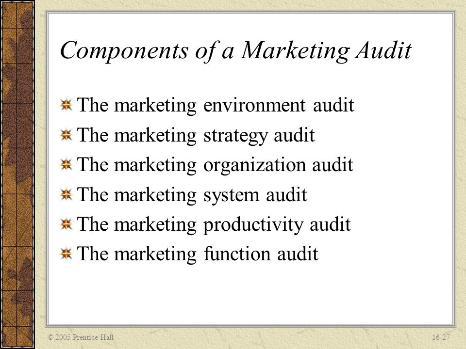 © 2005 Prentice Hall16-27 Components of a Marketing Audit The marketing environment audit The marketing strategy audit The marketing organization audi