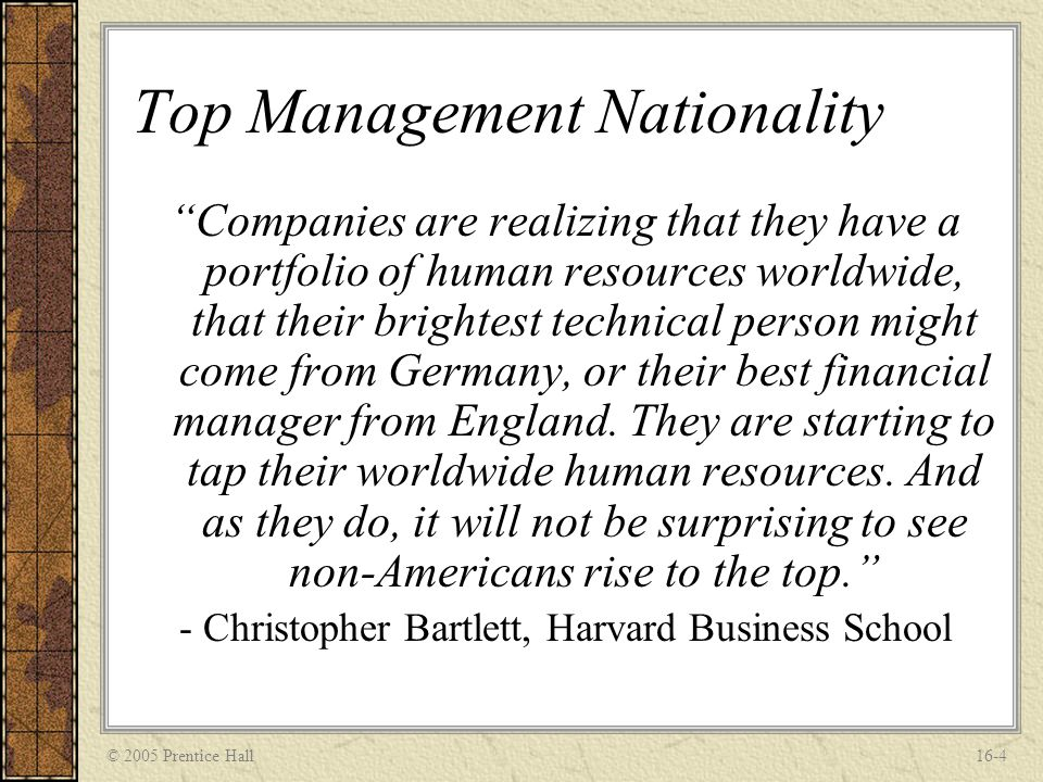 "© 2005 Prentice Hall16-4 Top Management Nationality ""Companies are realizing that they have a portfolio of human resources worldwide, that their brigh"
