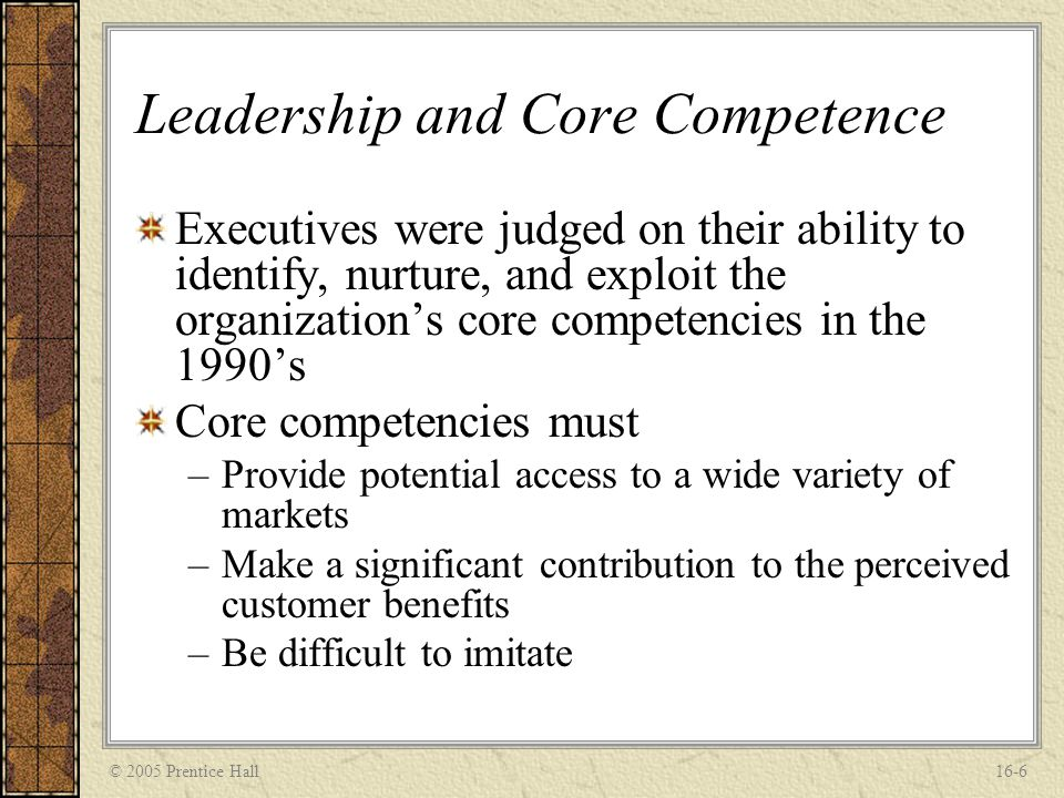 © 2005 Prentice Hall16-6 Leadership and Core Competence Executives were judged on their ability to identify, nurture, and exploit the organization's c