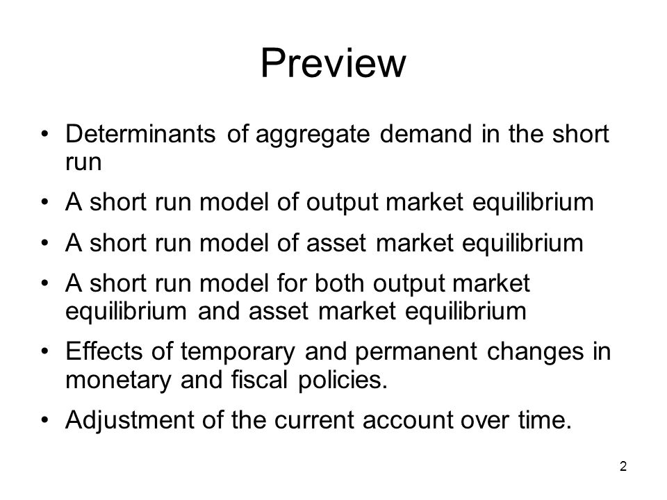 2 Preview Determinants of aggregate demand in the short run A short run model of output market equilibrium A short run model of asset market equilibri