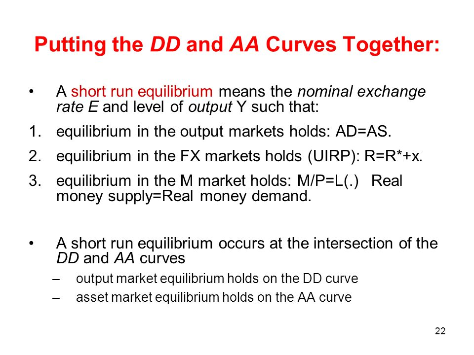 22 Putting the DD and AA Curves Together: A short run equilibrium means the nominal exchange rate E and level of output Y such that: 1.equilibrium in