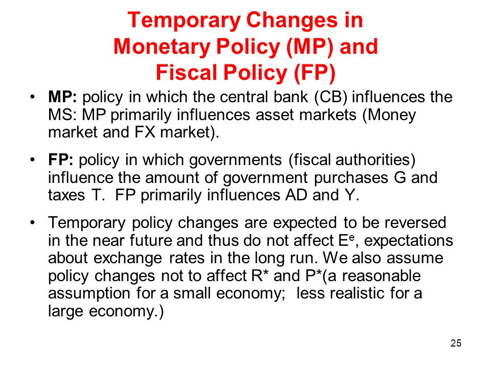 25 Temporary Changes in Monetary Policy (MP) and Fiscal Policy (FP) MP: policy in which the central bank (CB) influences the MS: MP primarily influenc