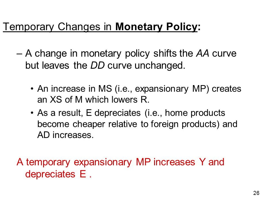 26 Temporary Changes in Monetary Policy: –A change in monetary policy shifts the AA curve but leaves the DD curve unchanged. An increase in MS (i.e.,