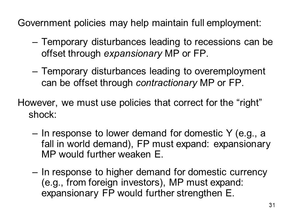 31 Government policies may help maintain full employment: –Temporary disturbances leading to recessions can be offset through expansionary MP or FP. –