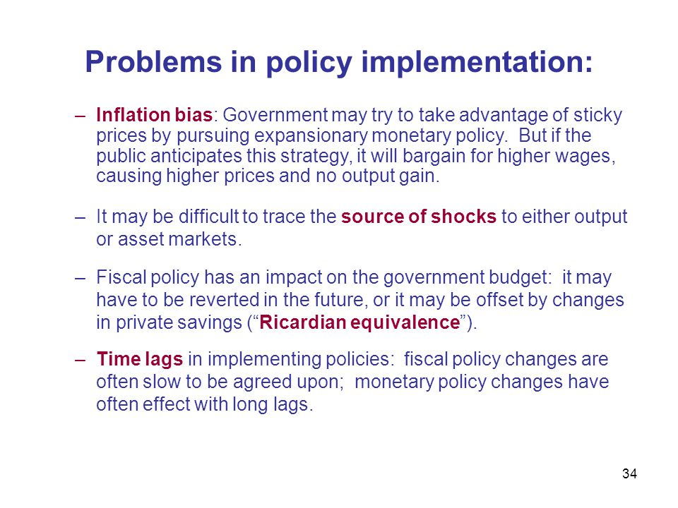 34 Problems in policy implementation: –Inflation bias: Government may try to take advantage of sticky prices by pursuing expansionary monetary policy.