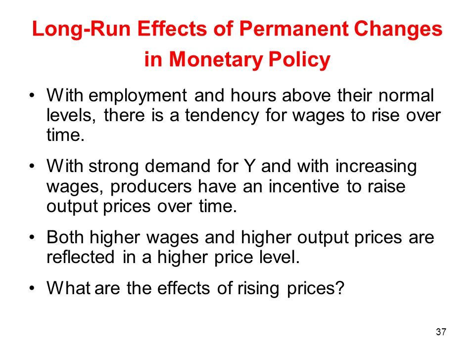 37 Long-Run Effects of Permanent Changes in Monetary Policy With employment and hours above their normal levels, there is a tendency for wages to rise