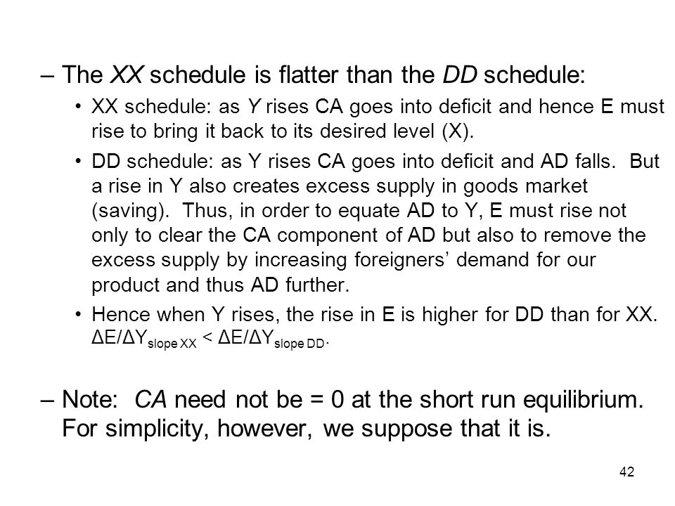 42 –The XX schedule is flatter than the DD schedule: XX schedule: as Y rises CA goes into deficit and hence E must rise to bring it back to its desire