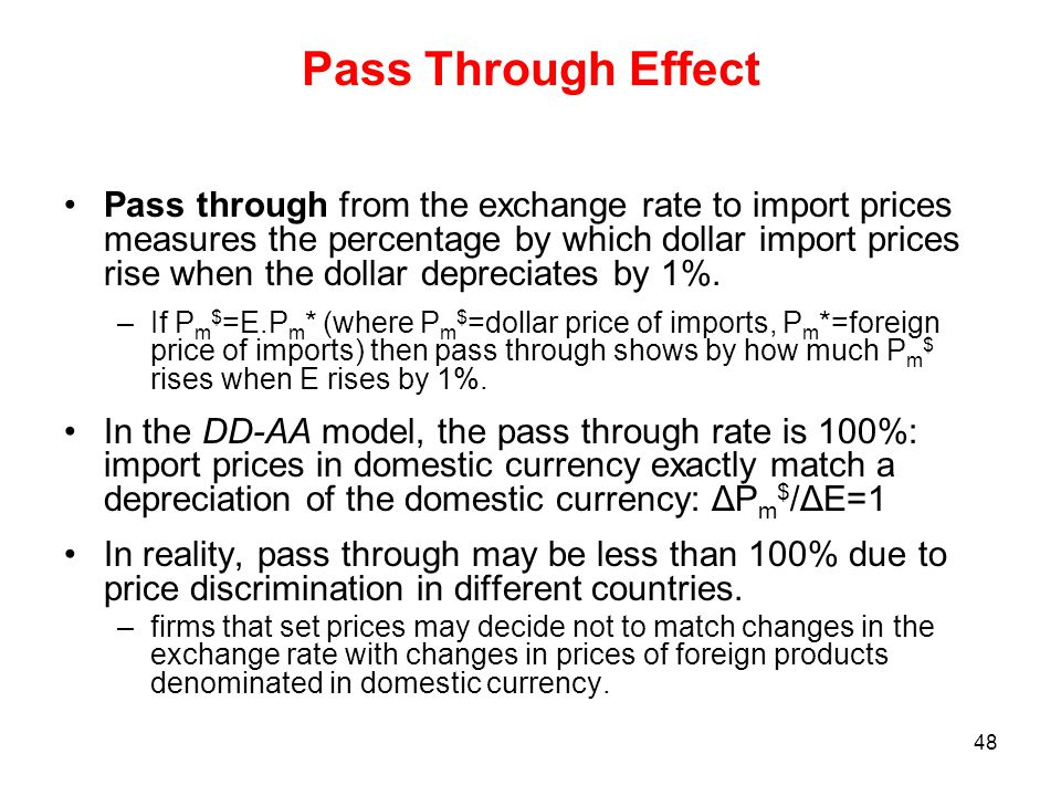 48 Pass Through Effect Pass through from the exchange rate to import prices measures the percentage by which dollar import prices rise when the dollar