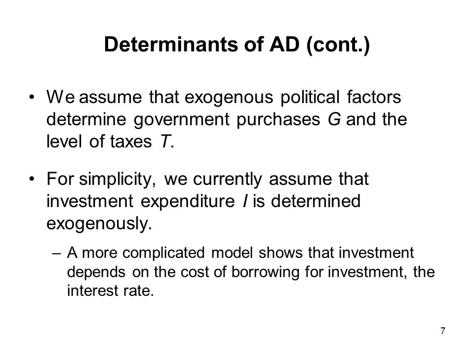 8 Determinants of AD (cont.) AD is therefore expressed as: D = C(Y – T) + I + G + CA(EP*/P, Y – T,Y*) Or more simply: D = D(EP*/P, Y – T, I, G,Y*) Investment and government purchases, both exogenous Current account as a function of the real exchange rate and disposable income.