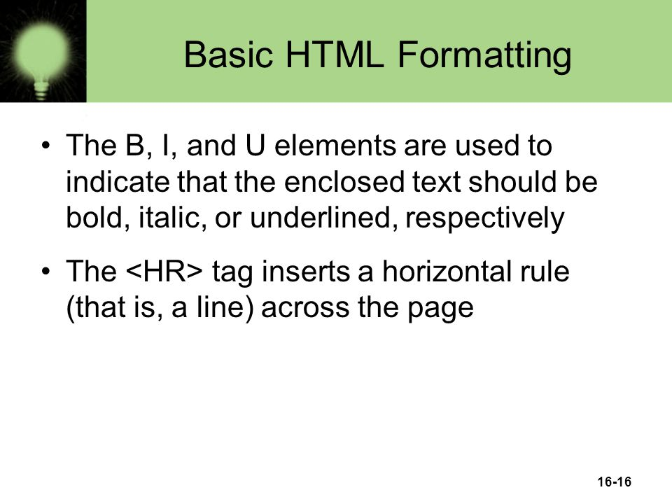 16-16 Basic HTML Formatting The B, I, and U elements are used to indicate that the enclosed text should be bold, italic, or underlined, respectively The tag inserts a horizontal rule (that is, a line) across the page