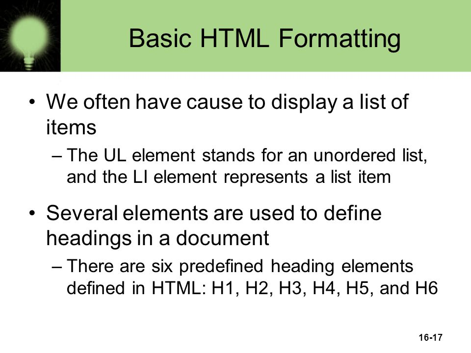 16-17 Basic HTML Formatting We often have cause to display a list of items –The UL element stands for an unordered list, and the LI element represents a list item Several elements are used to define headings in a document –There are six predefined heading elements defined in HTML: H1, H2, H3, H4, H5, and H6