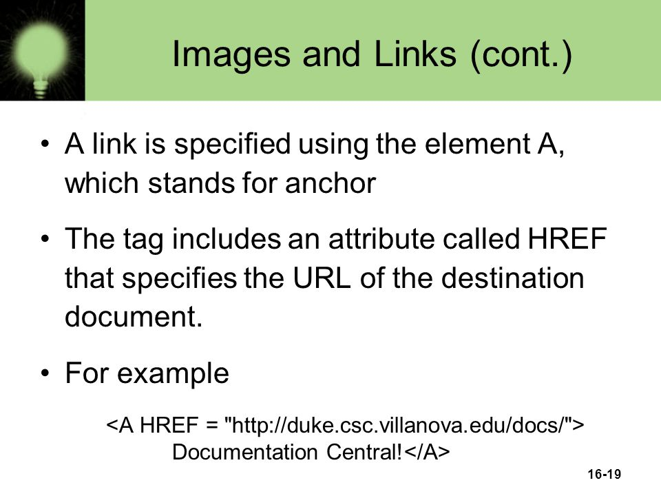 16-19 Images and Links (cont.) A link is specified using the element A, which stands for anchor The tag includes an attribute called HREF that specifies the URL of the destination document.