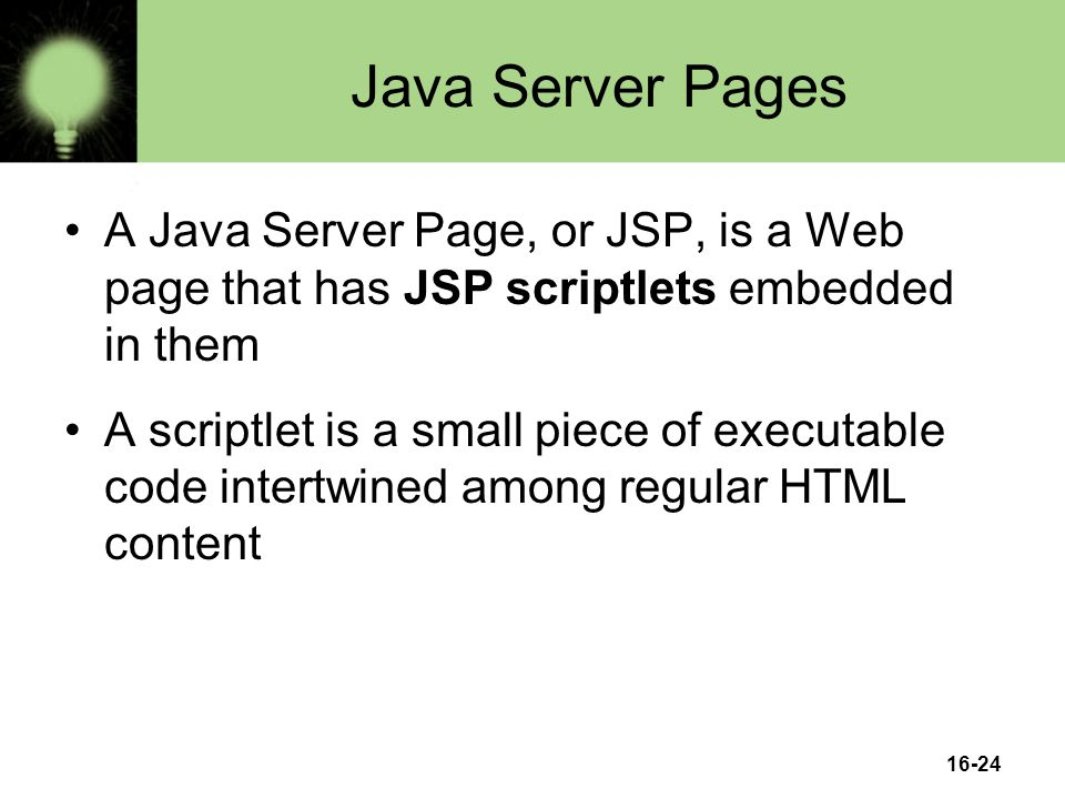 16-24 Java Server Pages A Java Server Page, or JSP, is a Web page that has JSP scriptlets embedded in them A scriptlet is a small piece of executable code intertwined among regular HTML content