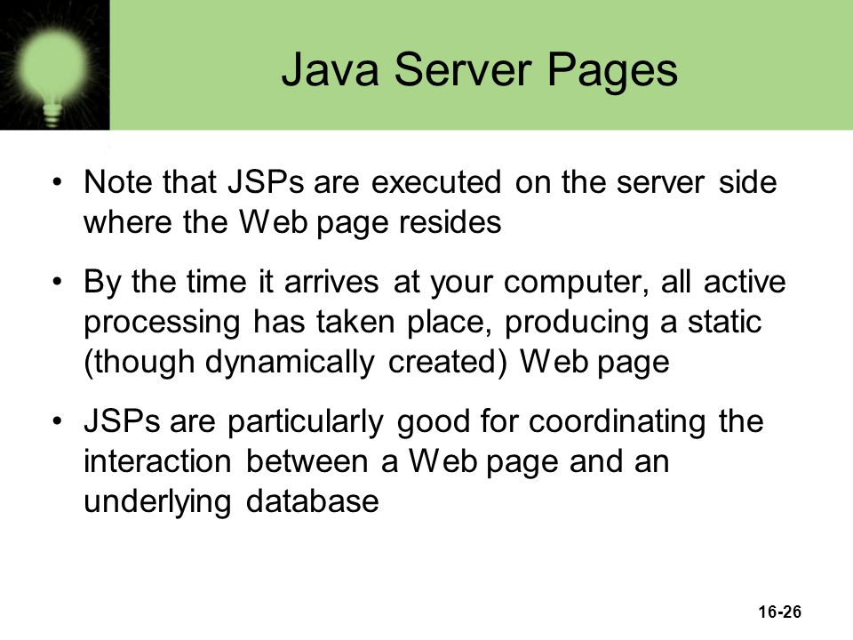 16-26 Java Server Pages Note that JSPs are executed on the server side where the Web page resides By the time it arrives at your computer, all active processing has taken place, producing a static (though dynamically created) Web page JSPs are particularly good for coordinating the interaction between a Web page and an underlying database