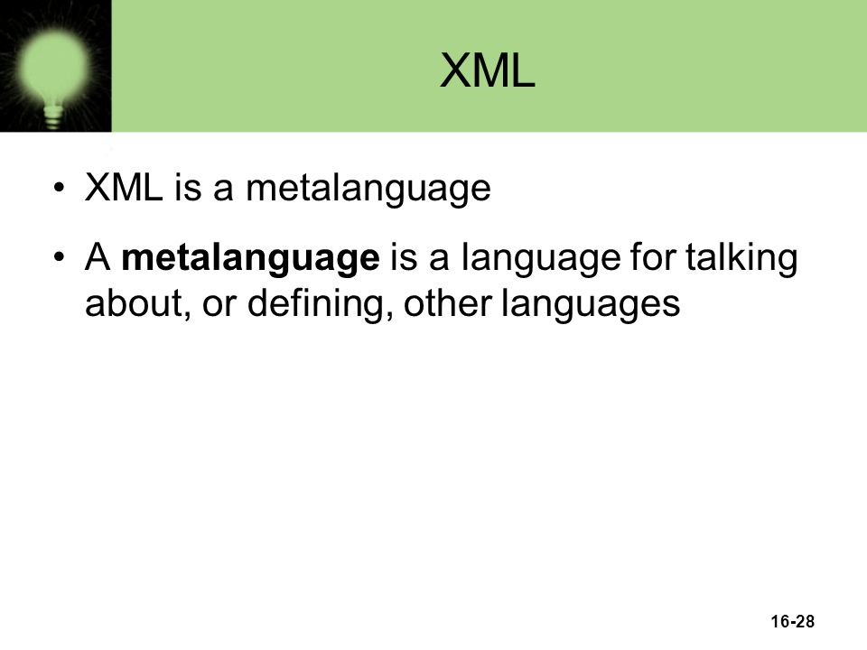16-28 XML XML is a metalanguage A metalanguage is a language for talking about, or defining, other languages