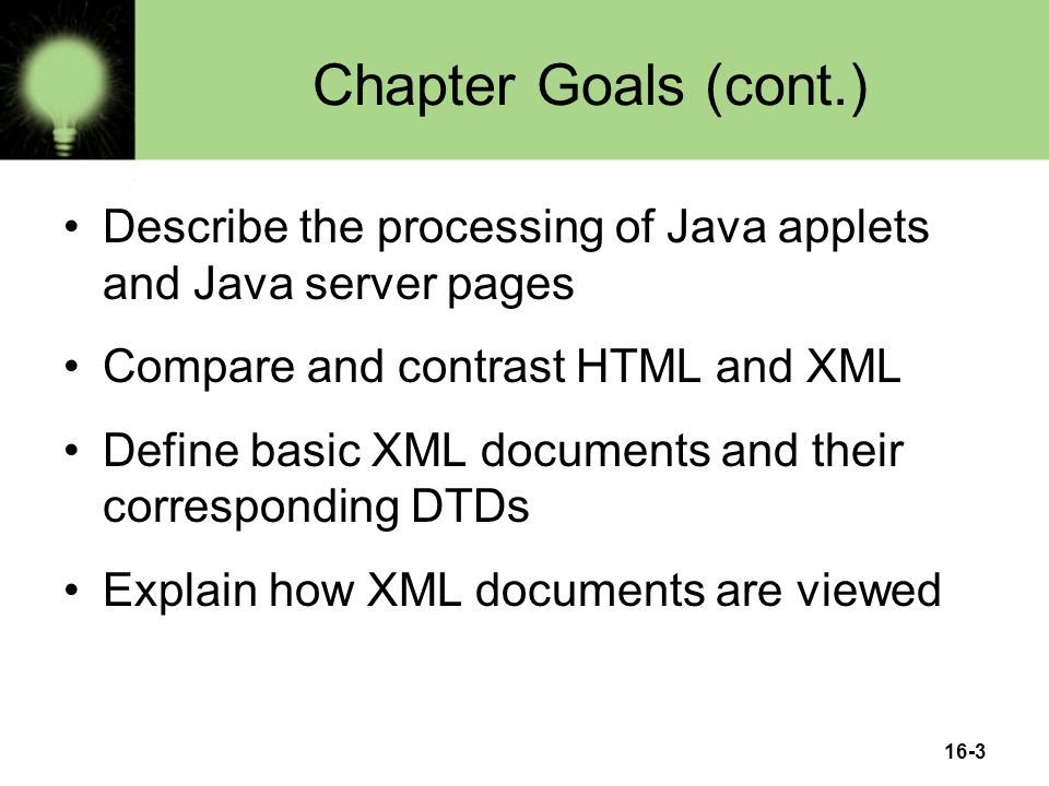 16-3 Chapter Goals (cont.) Describe the processing of Java applets and Java server pages Compare and contrast HTML and XML Define basic XML documents and their corresponding DTDs Explain how XML documents are viewed