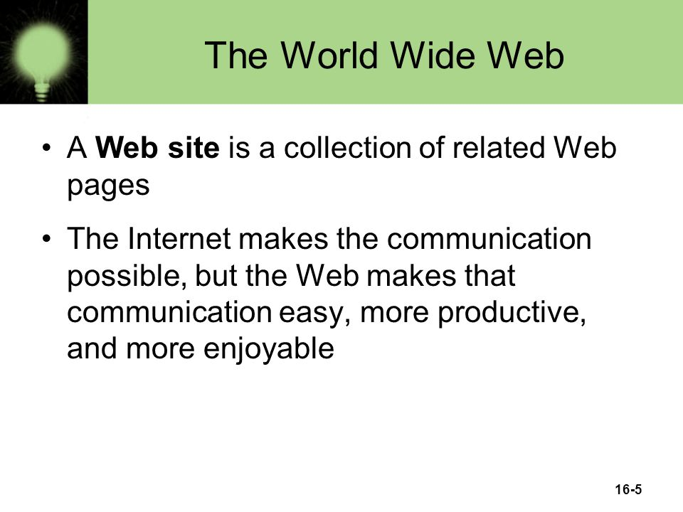 16-5 The World Wide Web A Web site is a collection of related Web pages The Internet makes the communication possible, but the Web makes that communication easy, more productive, and more enjoyable