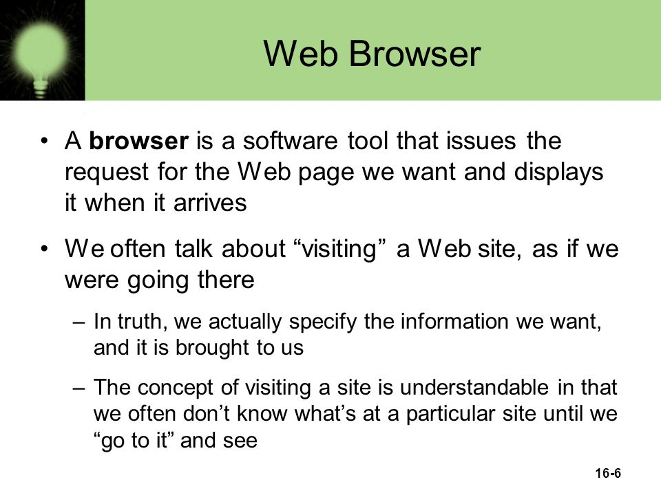 16-6 Web Browser A browser is a software tool that issues the request for the Web page we want and displays it when it arrives We often talk about visiting a Web site, as if we were going there –In truth, we actually specify the information we want, and it is brought to us –The concept of visiting a site is understandable in that we often don't know what's at a particular site until we go to it and see