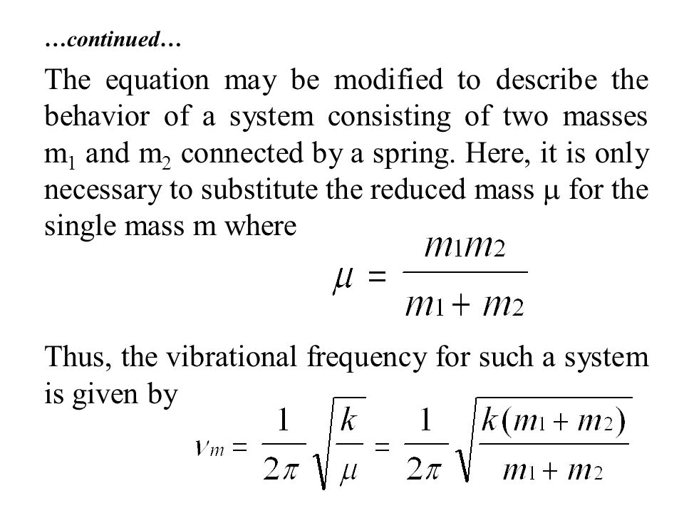 …continued… The equation may be modified to describe the behavior of a system consisting of two masses m 1 and m 2 connected by a spring.