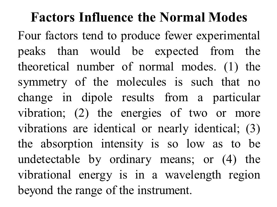 Factors Influence the Normal Modes Four factors tend to produce fewer experimental peaks than would be expected from the theoretical number of normal modes.