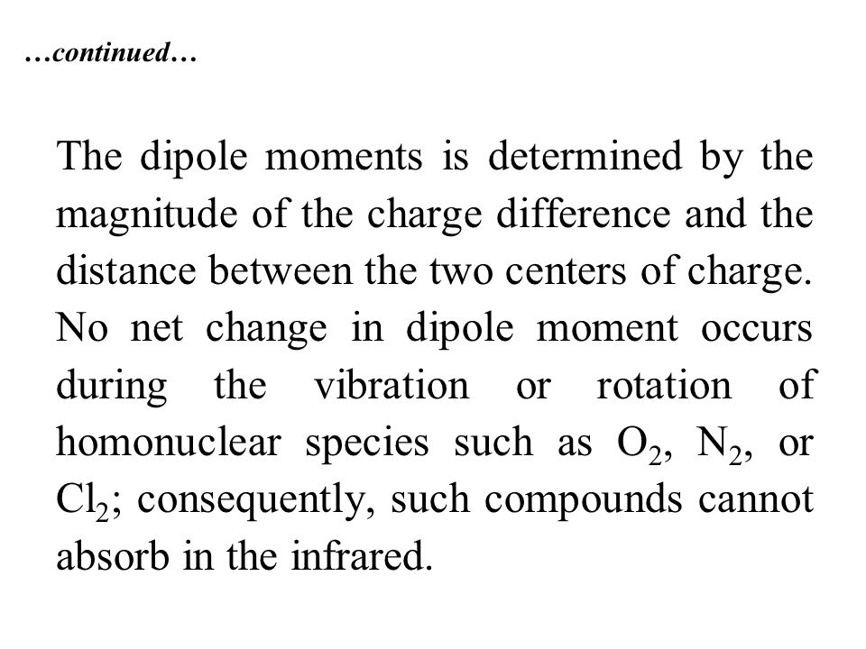 …continued… The dipole moments is determined by the magnitude of the charge difference and the distance between the two centers of charge.