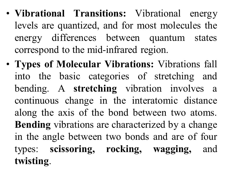 Vibrational Transitions: Vibrational energy levels are quantized, and for most molecules the energy differences between quantum states correspond to the mid-infrared region.