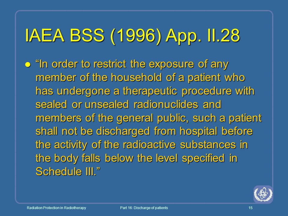 """Radiation Protection in RadiotherapyPart 16: Discharge of patients15 IAEA BSS (1996) App. II.28 l """"In order to restrict the exposure of any member of"""