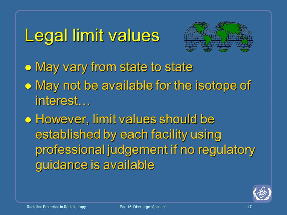 Radiation Protection in RadiotherapyPart 16: Discharge of patients17 Legal limit values l May vary from state to state l May not be available for the isotope of interest… l However, limit values should be established by each facility using professional judgement if no regulatory guidance is available