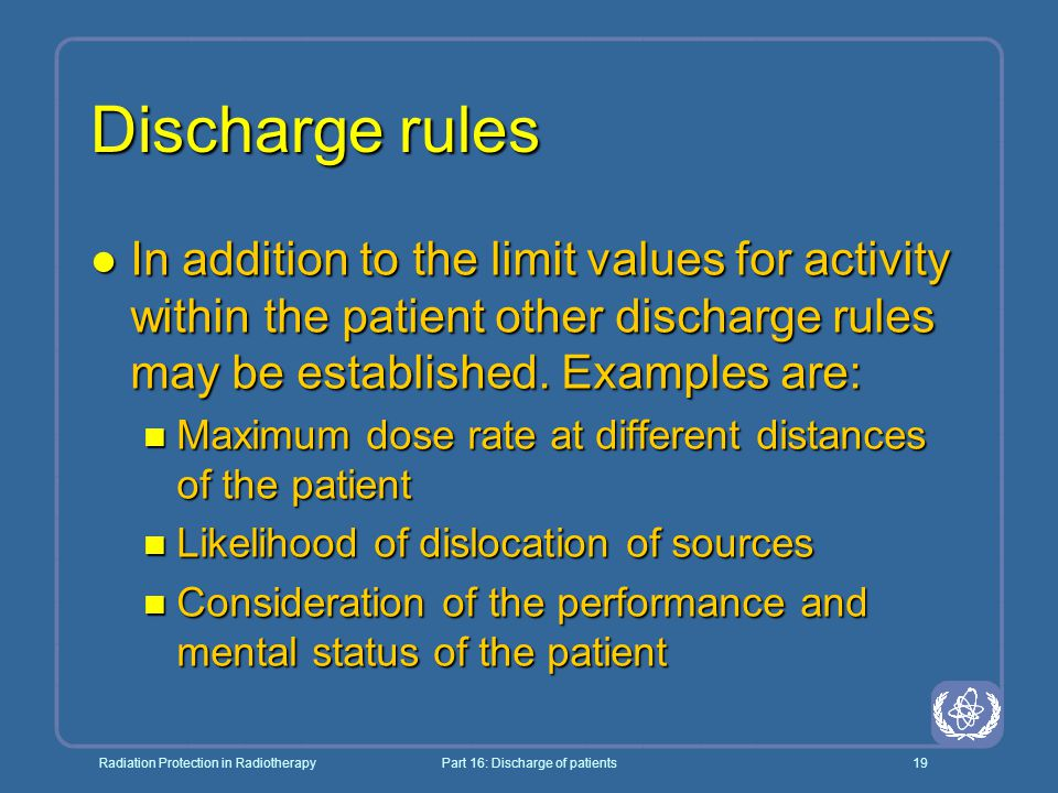 Radiation Protection in RadiotherapyPart 16: Discharge of patients19 Discharge rules l In addition to the limit values for activity within the patient other discharge rules may be established.