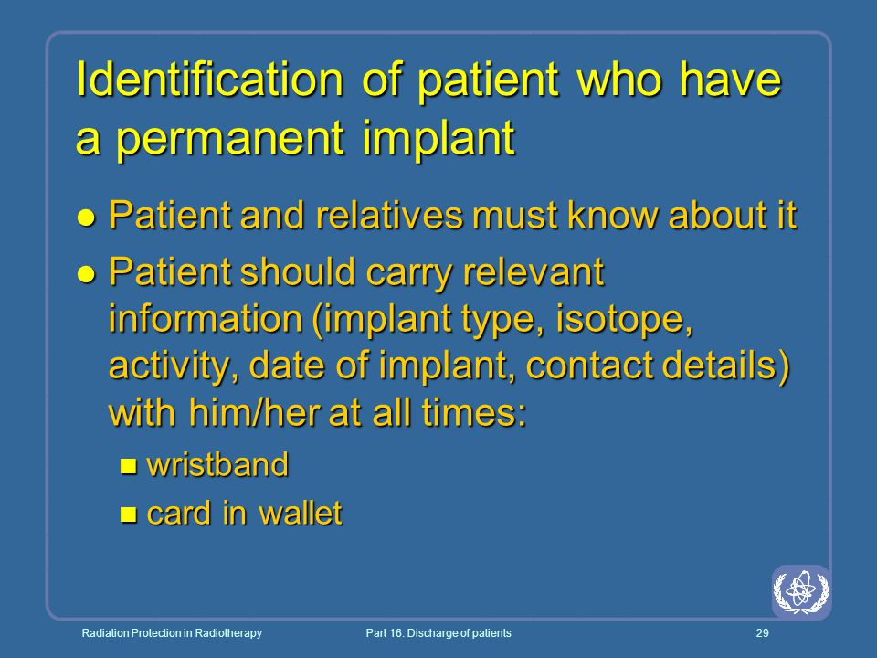 Radiation Protection in RadiotherapyPart 16: Discharge of patients29 Identification of patient who have a permanent implant l Patient and relatives must know about it l Patient should carry relevant information (implant type, isotope, activity, date of implant, contact details) with him/her at all times: n wristband n card in wallet