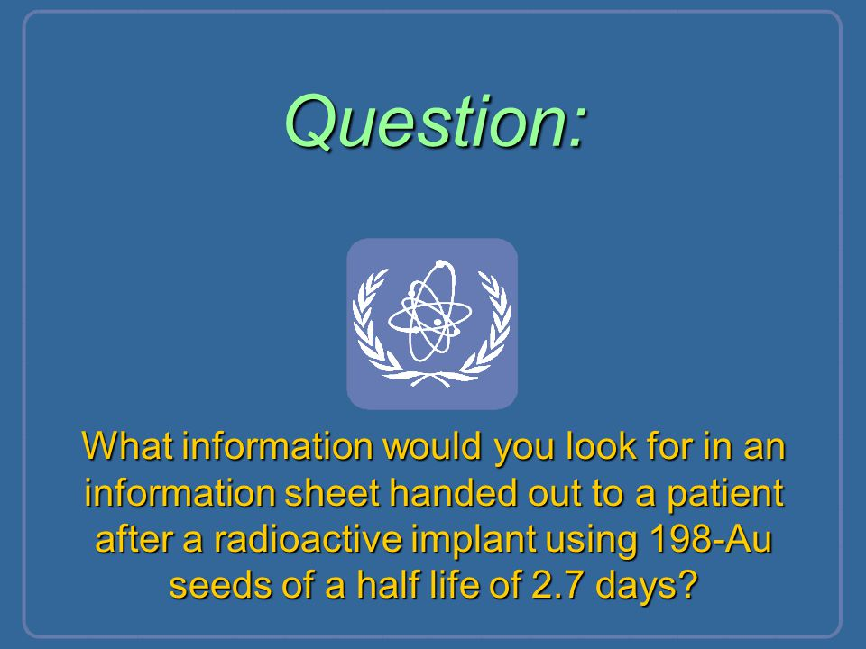 Question: What information would you look for in an information sheet handed out to a patient after a radioactive implant using 198-Au seeds of a half