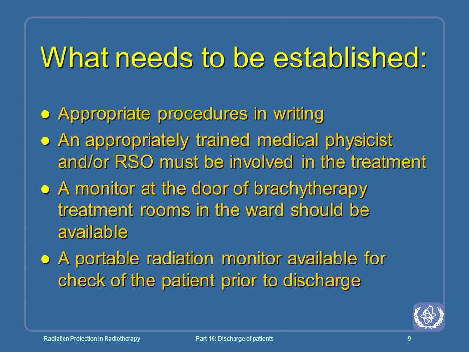 Radiation Protection in RadiotherapyPart 16: Discharge of patients9 What needs to be established: l Appropriate procedures in writing l An appropriately trained medical physicist and/or RSO must be involved in the treatment l A monitor at the door of brachytherapy treatment rooms in the ward should be available l A portable radiation monitor available for check of the patient prior to discharge