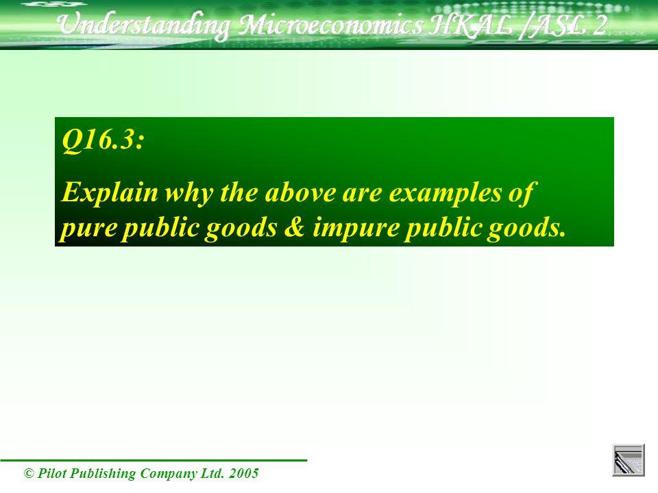 © Pilot Publishing Company Ltd. 2005 Q16.3: Explain why the above are examples of pure public goods & impure public goods.