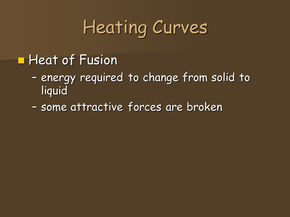 Heating Curves Heat of Fusion Heat of Fusion –energy required to change from solid to liquid –some attractive forces are broken