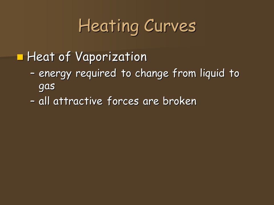 Heating Curves Heat of Vaporization Heat of Vaporization –energy required to change from liquid to gas –all attractive forces are broken