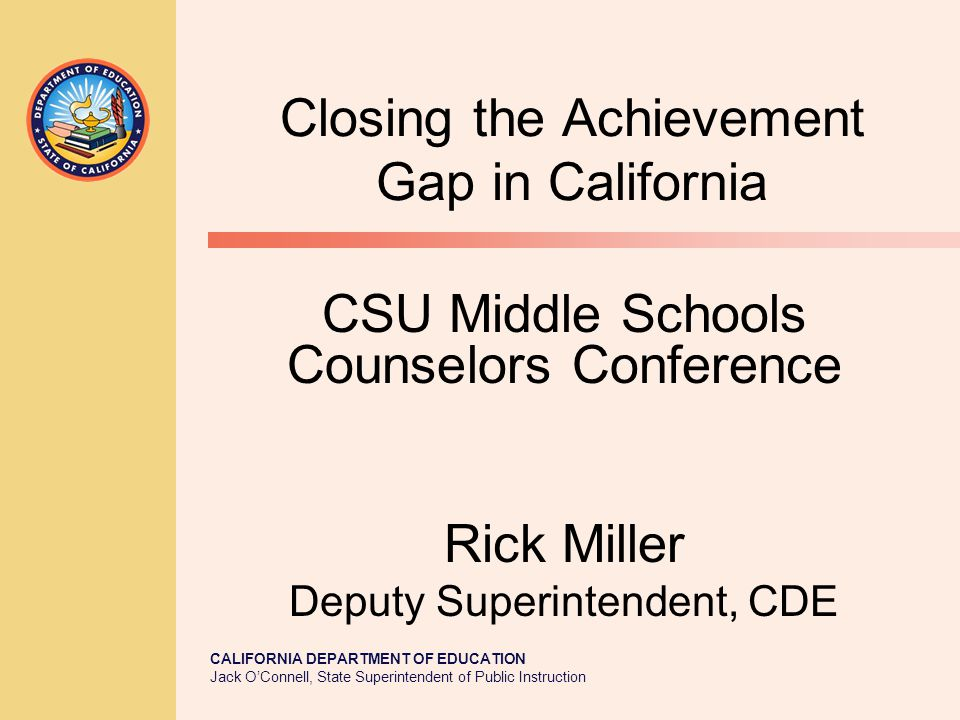 CALIFORNIA DEPARTMENT OF EDUCATION Jack O'Connell, State Superintendent of Public Instruction Closing the Achievement Gap in California CSU Middle Schools Counselors Conference Rick Miller Deputy Superintendent, CDE