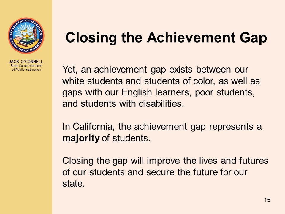 JACK O'CONNELL State Superintendent of Public Instruction 15 Closing the Achievement Gap Yet, an achievement gap exists between our white students and students of color, as well as gaps with our English learners, poor students, and students with disabilities.
