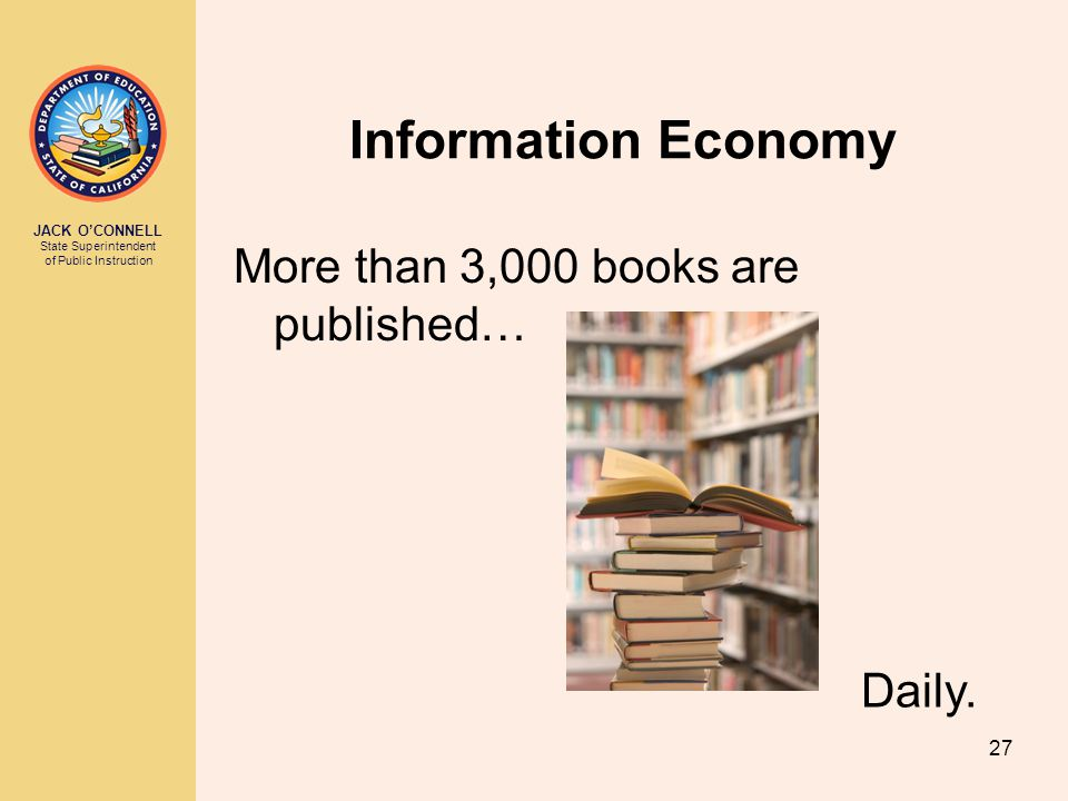 JACK O'CONNELL State Superintendent of Public Instruction 27 More than 3,000 books are published… Information Economy Daily.