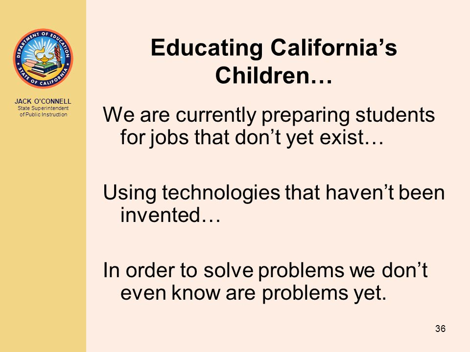 JACK O'CONNELL State Superintendent of Public Instruction 36 Educating California's Children… We are currently preparing students for jobs that don't yet exist… Using technologies that haven't been invented… In order to solve problems we don't even know are problems yet.