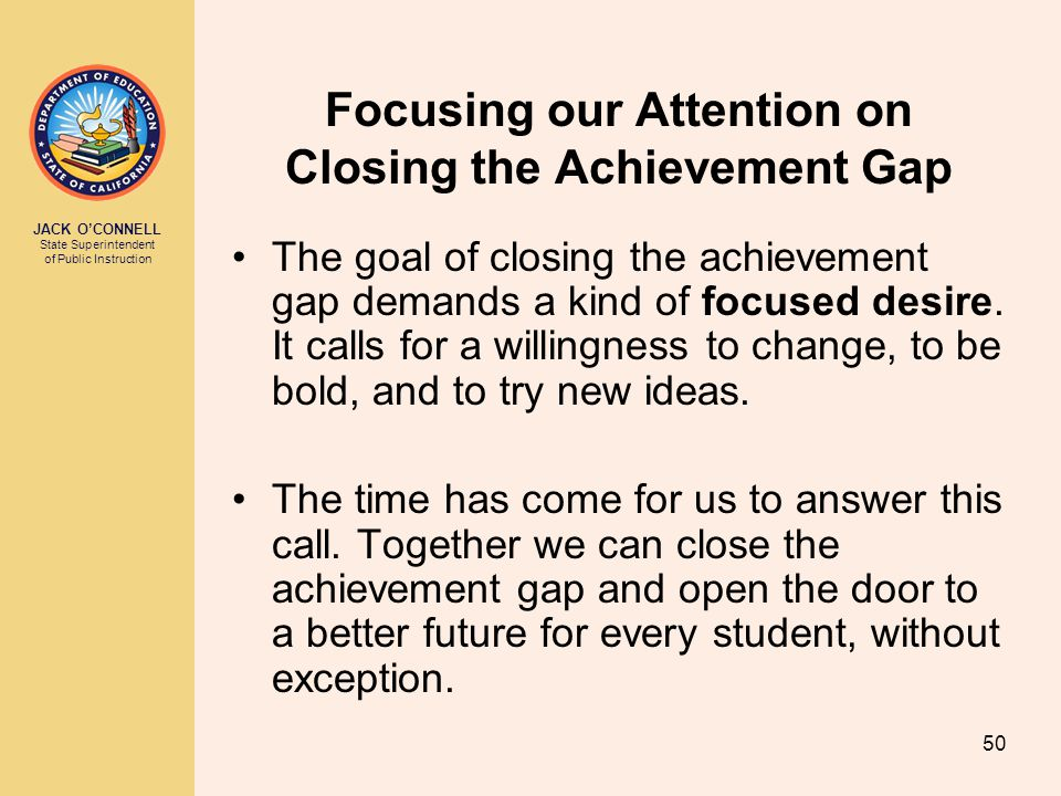 JACK O'CONNELL State Superintendent of Public Instruction 50 Focusing our Attention on Closing the Achievement Gap The goal of closing the achievement gap demands a kind of focused desire.