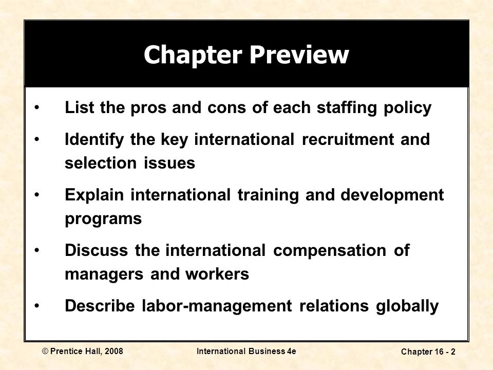 © Prentice Hall, 2008International Business 4e Chapter 16 - 2 List the pros and cons of each staffing policy Identify the key international recruitment and selection issues Explain international training and development programs Discuss the international compensation of managers and workers Describe labor-management relations globally Chapter Preview
