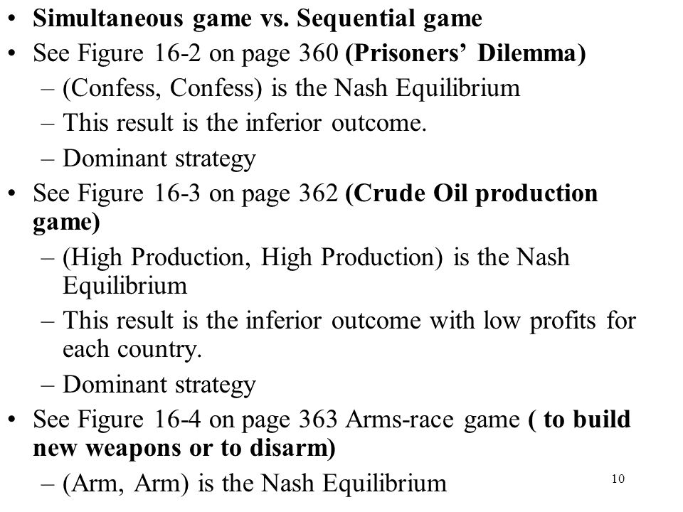 10 Simultaneous game vs. Sequential game See Figure 16-2 on page 360 (Prisoners' Dilemma) –(Confess, Confess) is the Nash Equilibrium –This result is