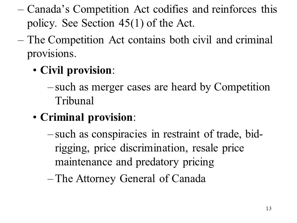 13 –Canada's Competition Act codifies and reinforces this policy. See Section 45(1) of the Act. –The Competition Act contains both civil and criminal