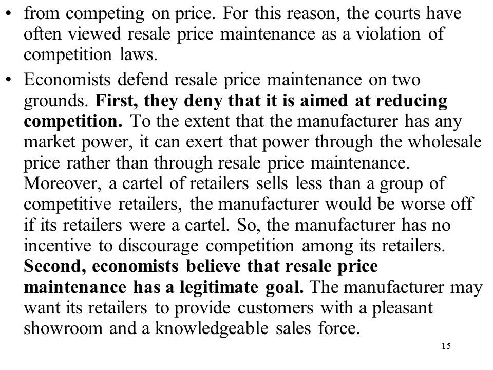 15 from competing on price. For this reason, the courts have often viewed resale price maintenance as a violation of competition laws. Economists defe