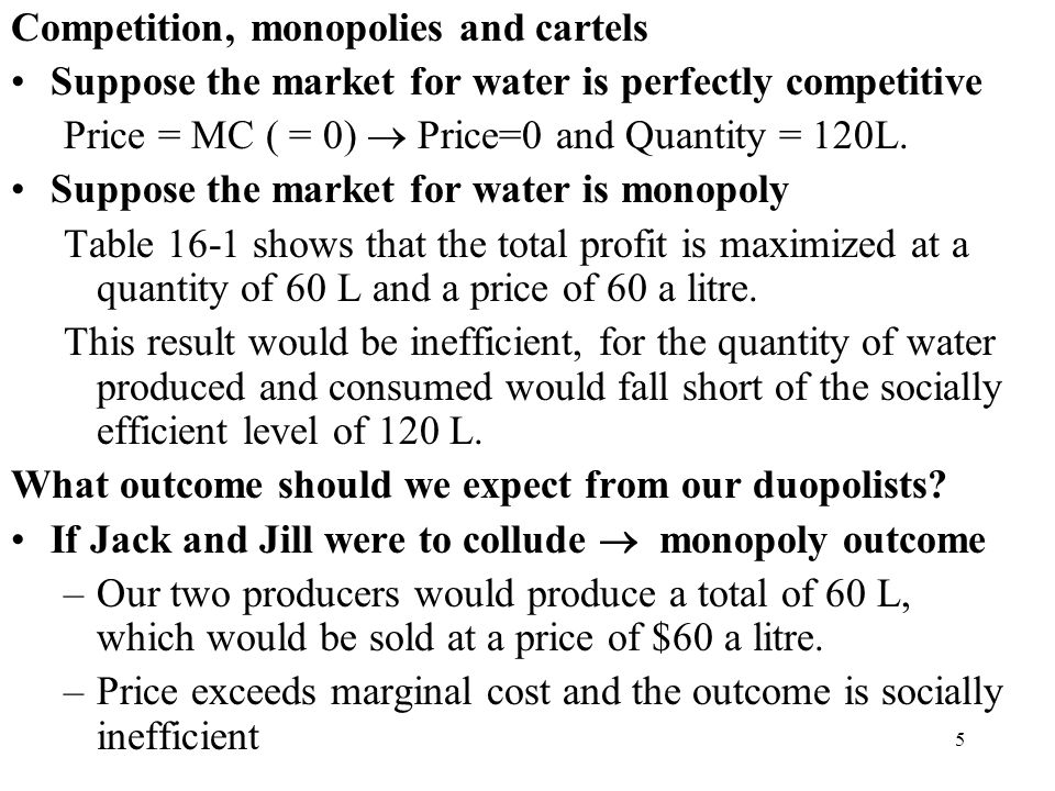 5 Competition, monopolies and cartels Suppose the market for water is perfectly competitive Price = MC ( = 0)  Price=0 and Quantity = 120L. Suppose t