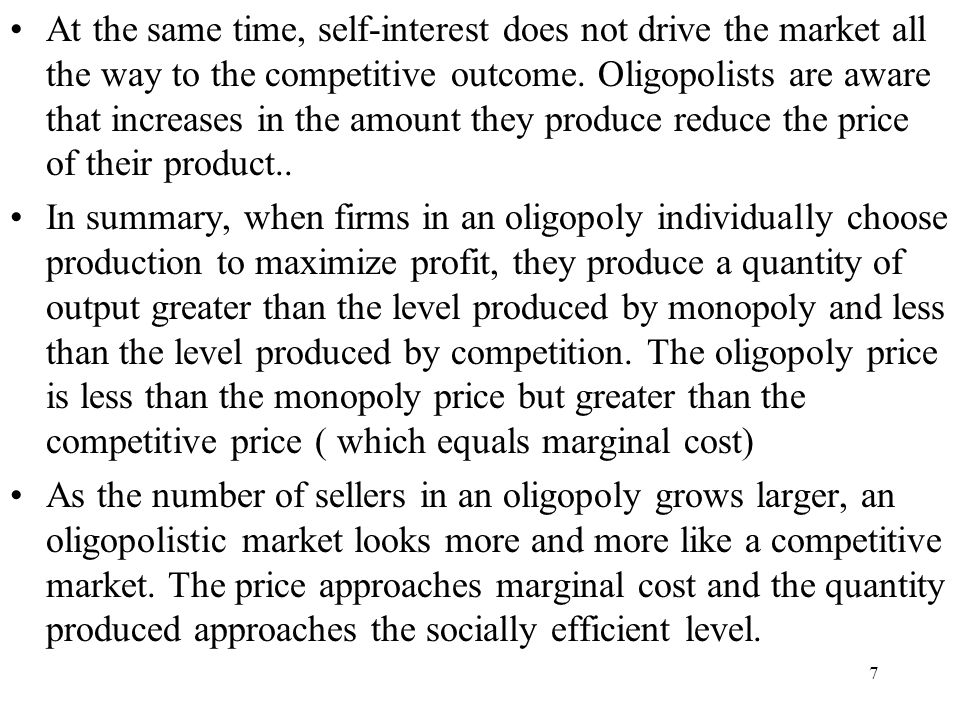 7 At the same time, self-interest does not drive the market all the way to the competitive outcome. Oligopolists are aware that increases in the amoun