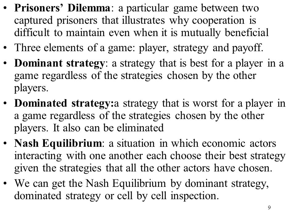 9 Prisoners' Dilemma: a particular game between two captured prisoners that illustrates why cooperation is difficult to maintain even when it is mutua