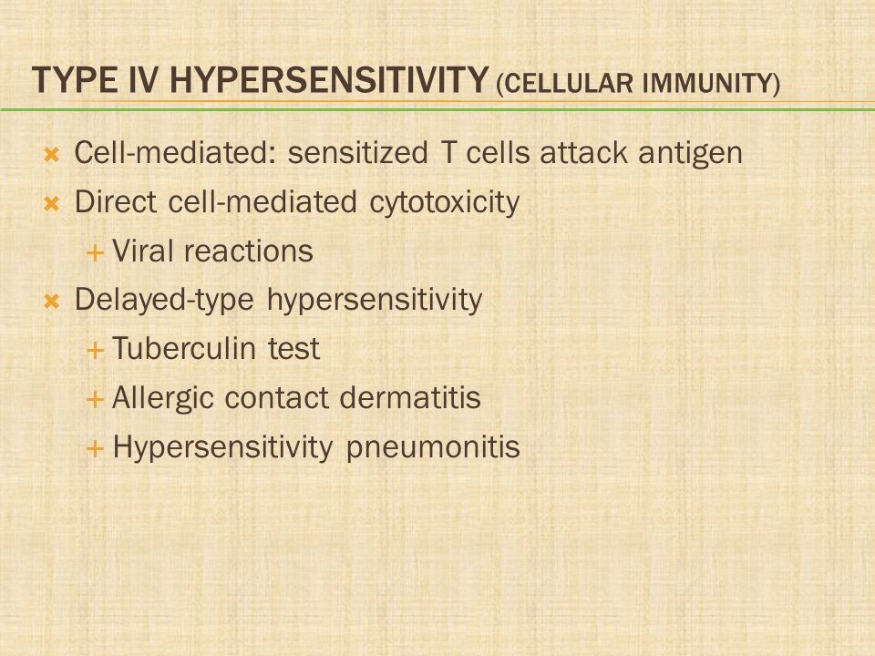 TYPE IV HYPERSENSITIVITY (CELLULAR IMMUNITY)  Cell-mediated: sensitized T cells attack antigen  Direct cell-mediated cytotoxicity  Viral reactions