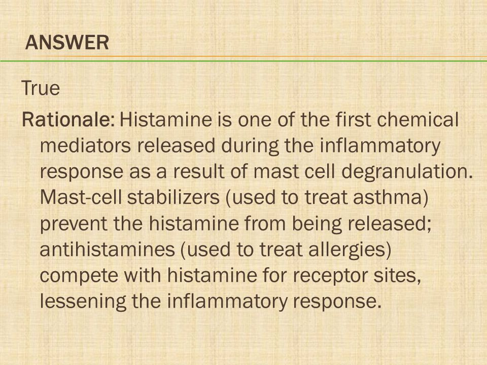 ANSWER True Rationale: Histamine is one of the first chemical mediators released during the inflammatory response as a result of mast cell degranulati