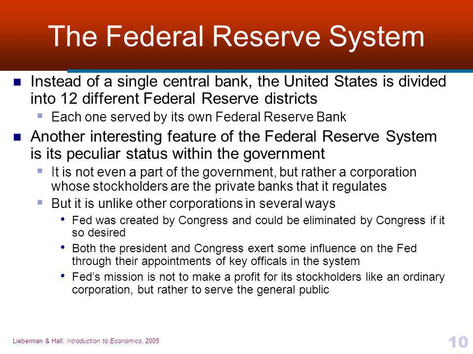 Lieberman & Hall; Introduction to Economics, 2005 10 The Federal Reserve System Instead of a single central bank, the United States is divided into 12 different Federal Reserve districts  Each one served by its own Federal Reserve Bank Another interesting feature of the Federal Reserve System is its peculiar status within the government  It is not even a part of the government, but rather a corporation whose stockholders are the private banks that it regulates  But it is unlike other corporations in several ways Fed was created by Congress and could be eliminated by Congress if it so desired Both the president and Congress exert some influence on the Fed through their appointments of key officals in the system Fed's mission is not to make a profit for its stockholders like an ordinary corporation, but rather to serve the general public